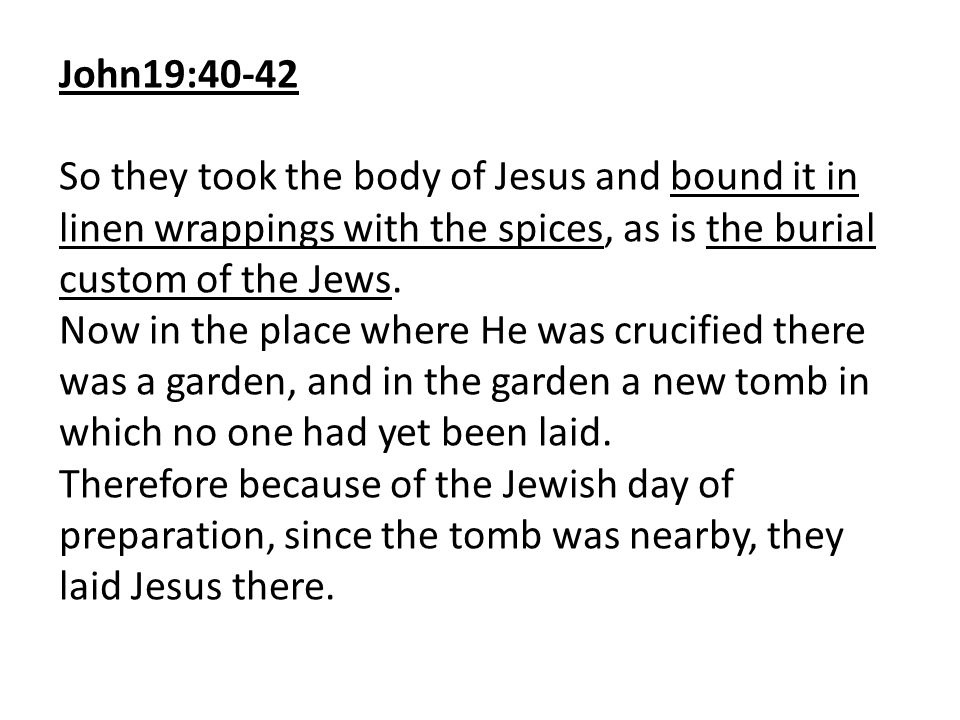 John19:40-42 So they took the body of Jesus and bound it in linen wrappings with the spices, as is the burial custom of the Jews.