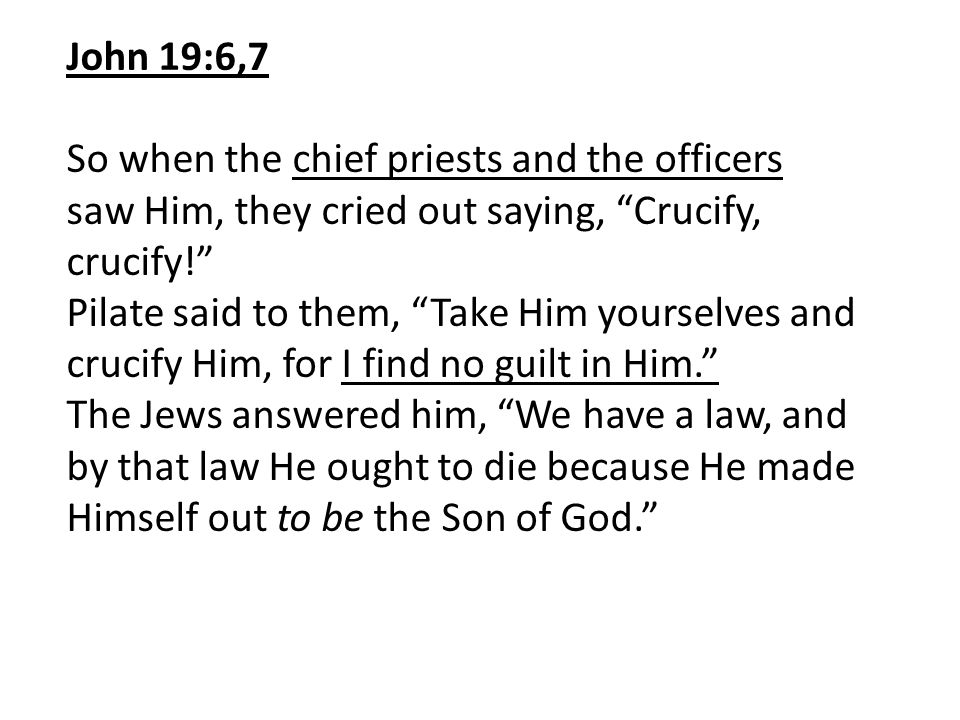 John 19:6,7 So when the chief priests and the officers saw Him, they cried out saying, Crucify, crucify!