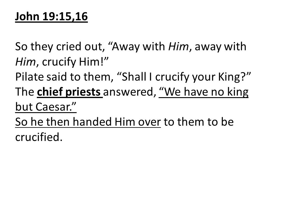 John 19:15,16 So they cried out, Away with Him, away with Him, crucify Him! Pilate said to them, Shall I crucify your King