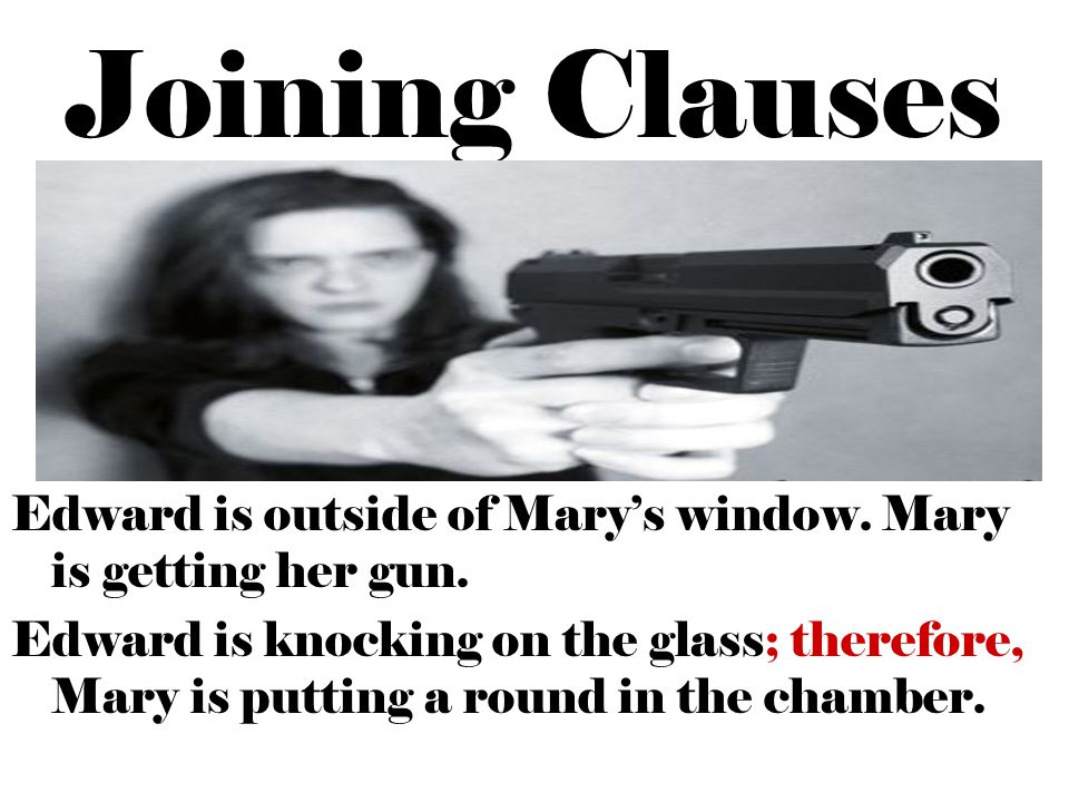 Joining Clauses Edward is outside of Mary's window. Mary is getting her gun.