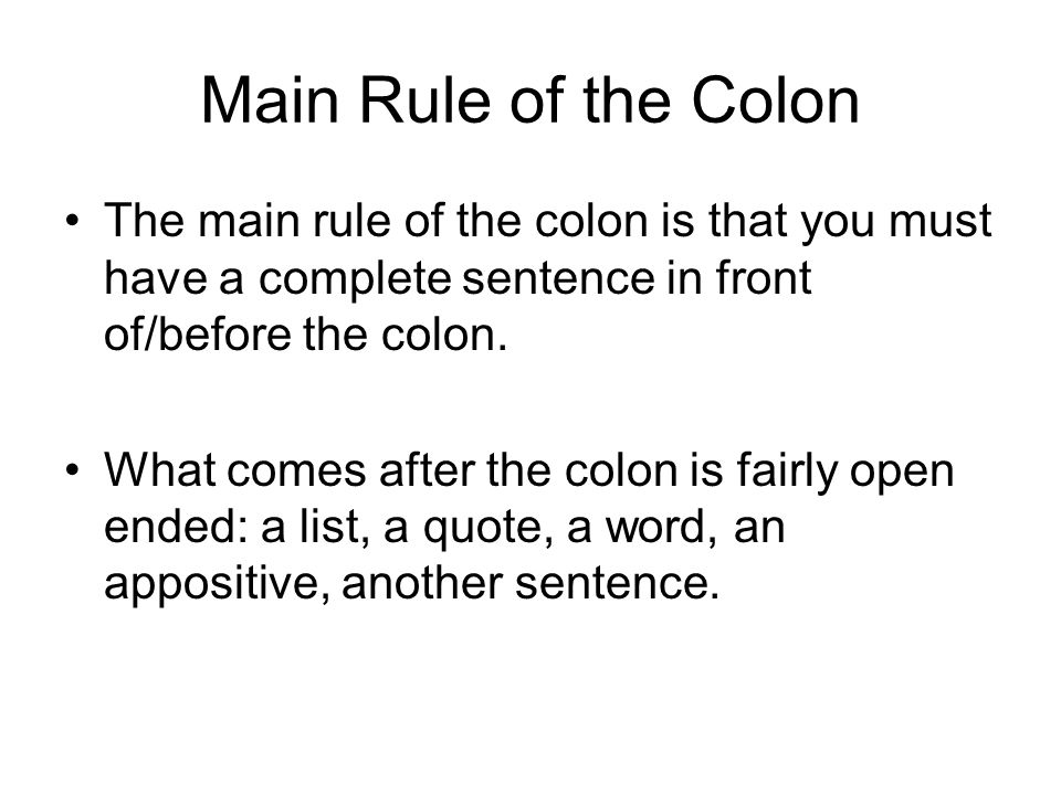 Main Rule of the Colon The main rule of the colon is that you must have a complete sentence in front of/before the colon.