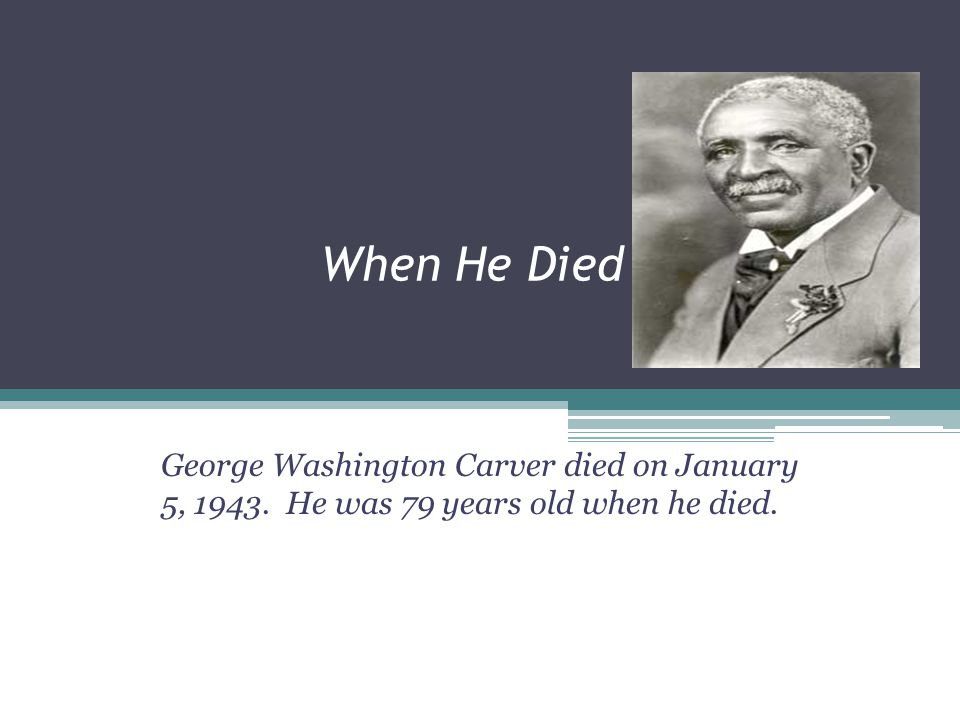 When He Died George Washington Carver died on January 5, 1943. He was 79 years old when he died.