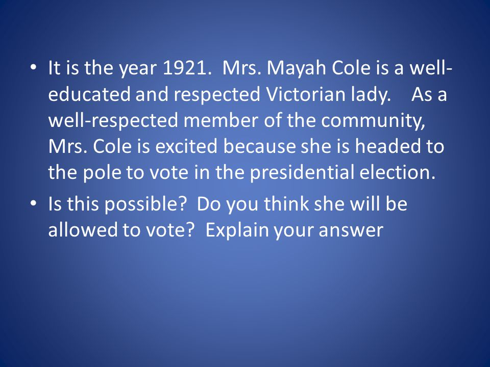 It is the year 1921. Mrs. Mayah Cole is a well-educated and respected Victorian lady. As a well-respected member of the community, Mrs. Cole is excited because she is headed to the pole to vote in the presidential election.