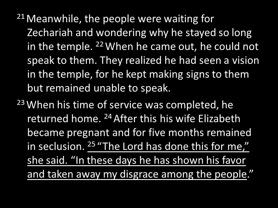 21 Meanwhile, the people were waiting for Zechariah and wondering why he stayed so long in the temple.