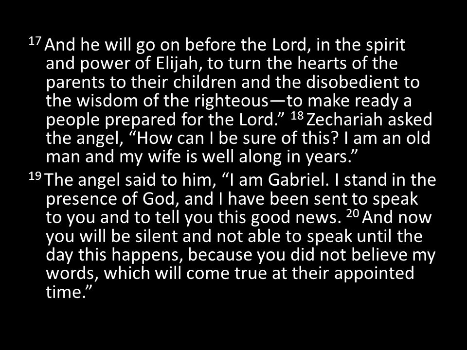 17 And he will go on before the Lord, in the spirit and power of Elijah, to turn the hearts of the parents to their children and the disobedient to the wisdom of the righteous—to make ready a people prepared for the Lord. 18 Zechariah asked the angel, How can I be sure of this.