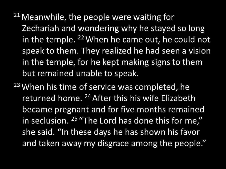21 Meanwhile, the people were waiting for Zechariah and wondering why he stayed so long in the temple. 22 When he came out, he could not speak to them. They realized he had seen a vision in the temple, for he kept making signs to them but remained unable to speak.