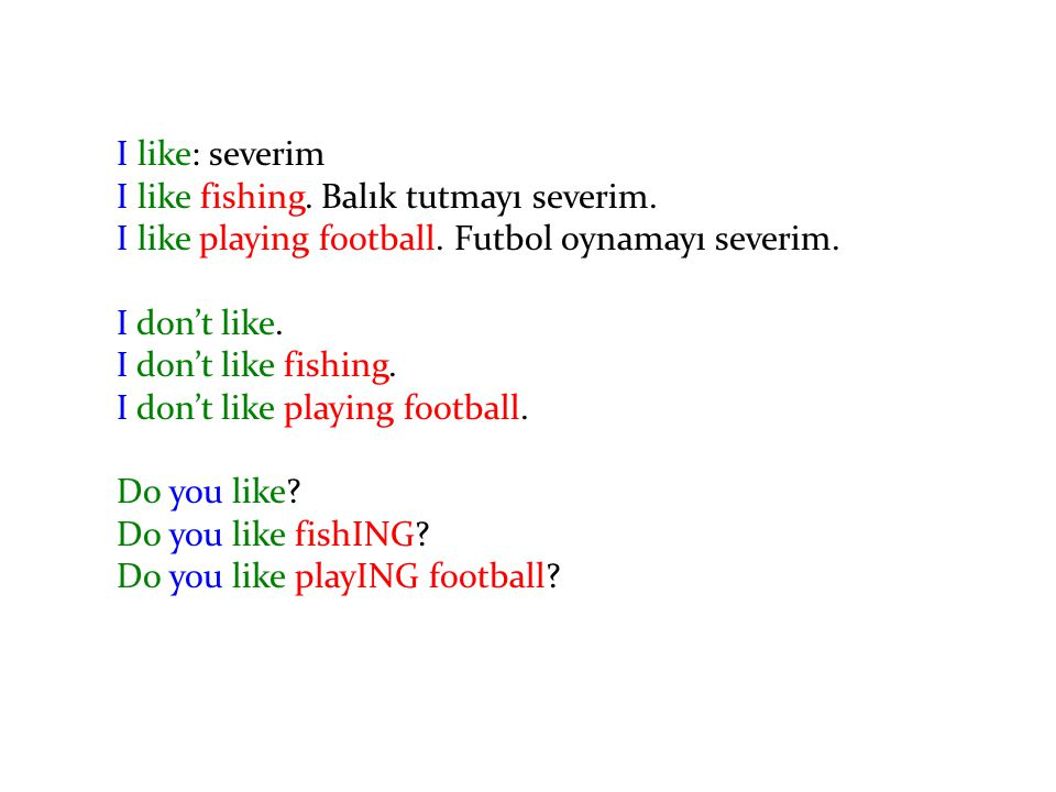 I like: severim I like fishing. Balık tutmayı severim. I like playing football. Futbol oynamayı severim.