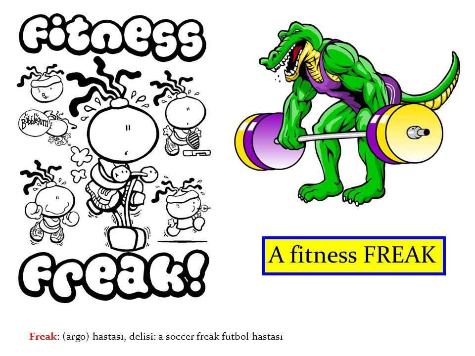 A fitness FREAK Freak: (argo) hastası, delisi: a soccer freak futbol hastası