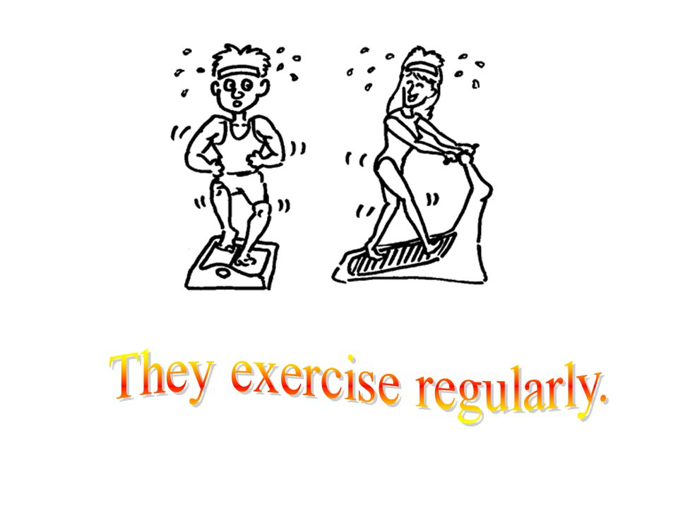 They exercise regularly.