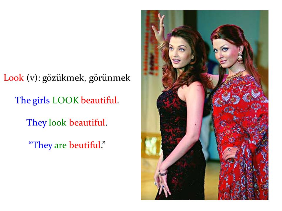 Look (v): gözükmek, görünmek The girls LOOK beautiful.