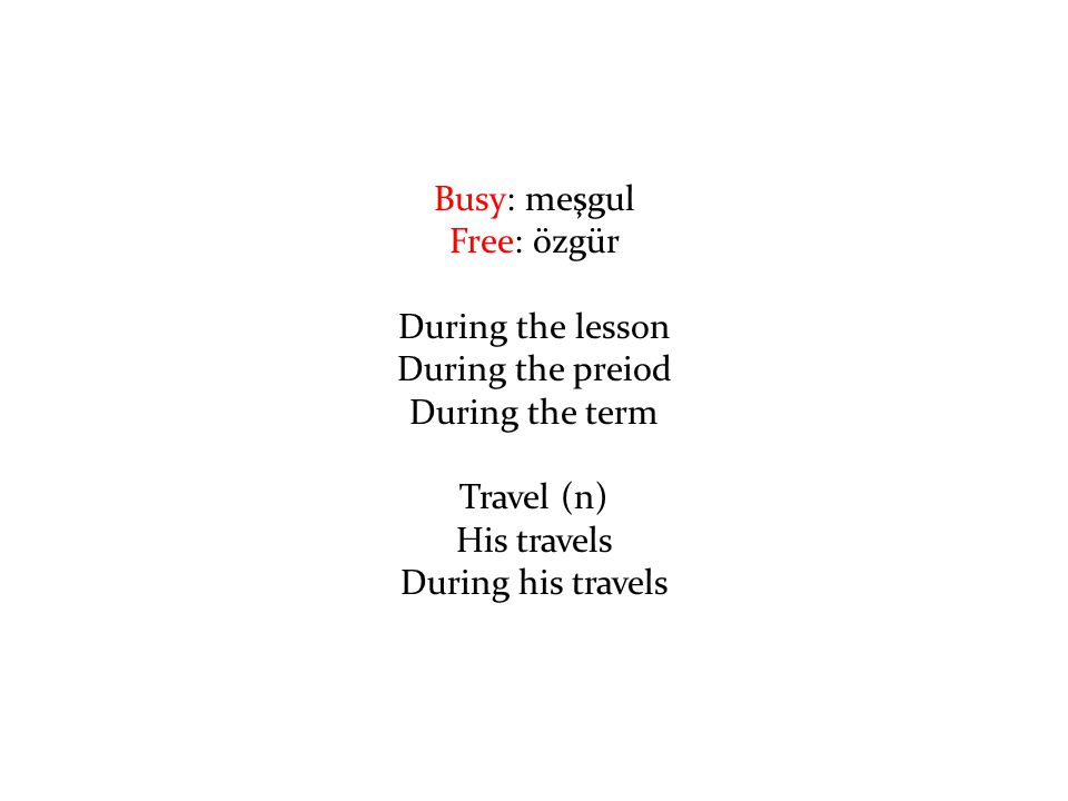 Busy: meşgul Free: özgür. During the lesson. During the preiod. During the term. Travel (n) His travels.