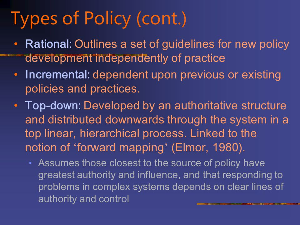 Types of Policy (cont.) Rational: Outlines a set of guidelines for new policy development independently of practice.