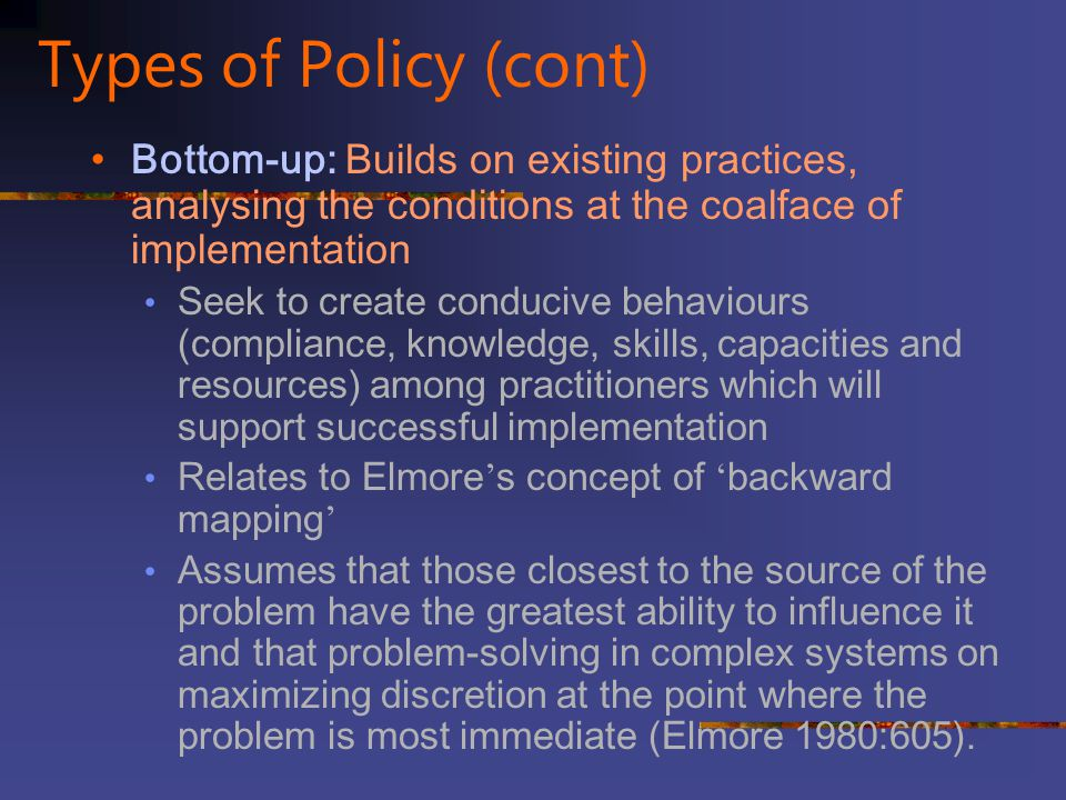 Types of Policy (cont) Bottom-up: Builds on existing practices, analysing the conditions at the coalface of implementation.