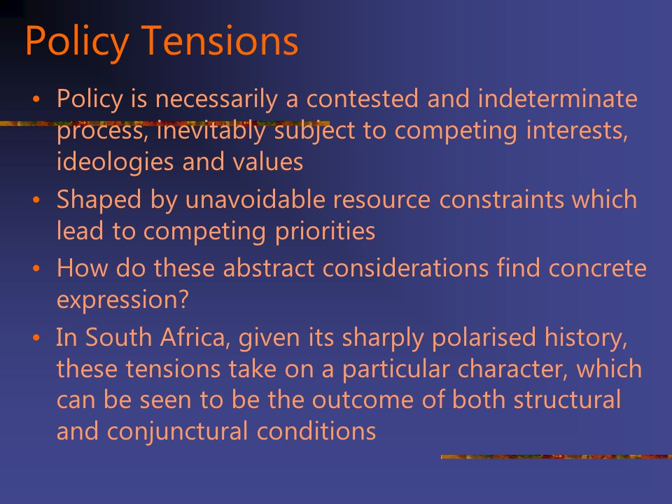 Policy Tensions Policy is necessarily a contested and indeterminate process, inevitably subject to competing interests, ideologies and values.