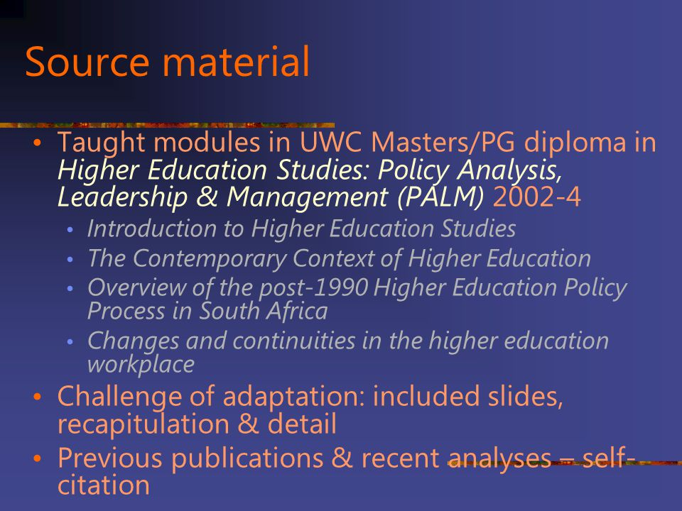 Source material Taught modules in UWC Masters/PG diploma in Higher Education Studies: Policy Analysis, Leadership & Management (PALM) 2002-4.