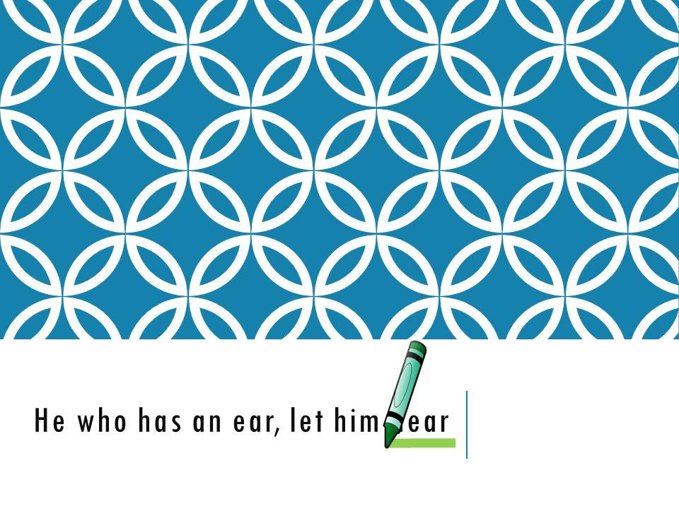 He who has an ear, let him hear