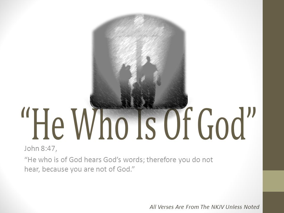 He Who Is Of God John 8:47, He who is of God hears God's words; therefore you do not hear, because you are not of God.