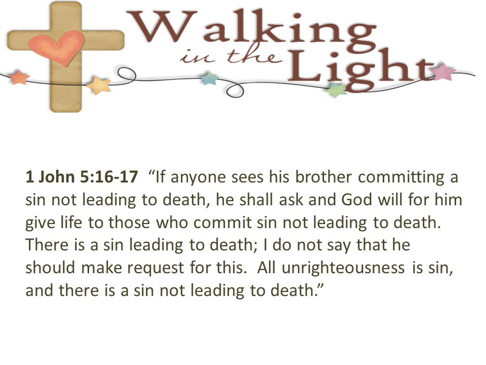 1 John 5:16-17 If anyone sees his brother committing a sin not leading to death, he shall ask and God will for him give life to those who commit sin not leading to death.
