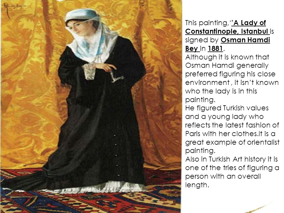 This painting,''A Lady of Constantinople, Istanbul is signed by Osman Hamdi Bey in 1881.