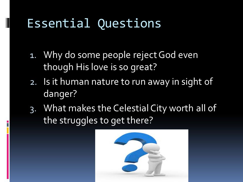 Essential Questions Why do some people reject God even though His love is so great Is it human nature to run away in sight of danger