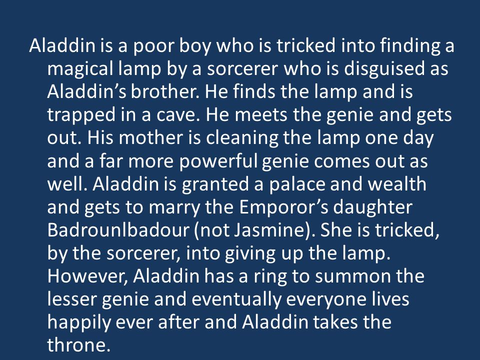 Aladdin is a poor boy who is tricked into finding a magical lamp by a sorcerer who is disguised as Aladdin's brother.