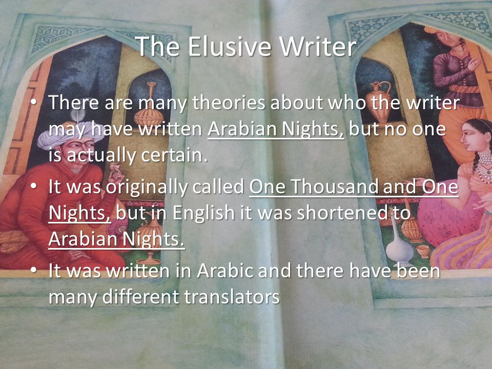 The Elusive Writer There are many theories about who the writer may have written Arabian Nights, but no one is actually certain.