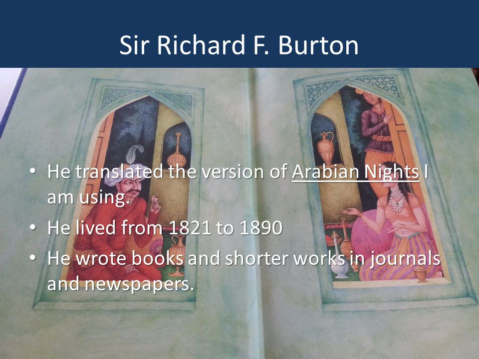 Sir Richard F. Burton He translated the version of Arabian Nights I am using. He lived from 1821 to 1890.