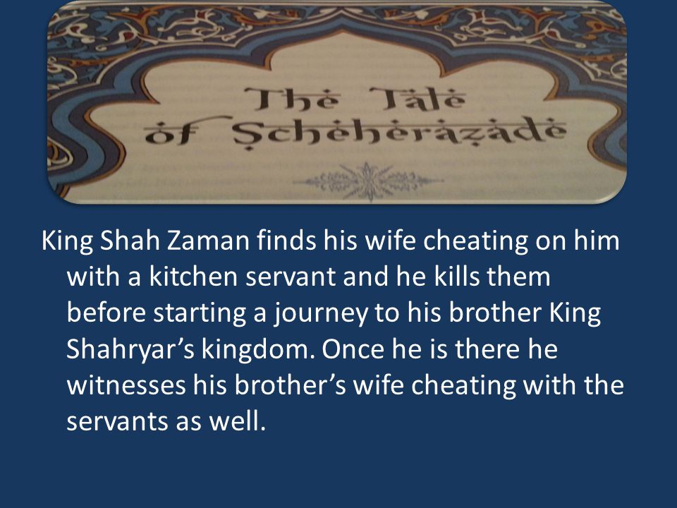 King Shah Zaman finds his wife cheating on him with a kitchen servant and he kills them before starting a journey to his brother King Shahryar's kingdom.
