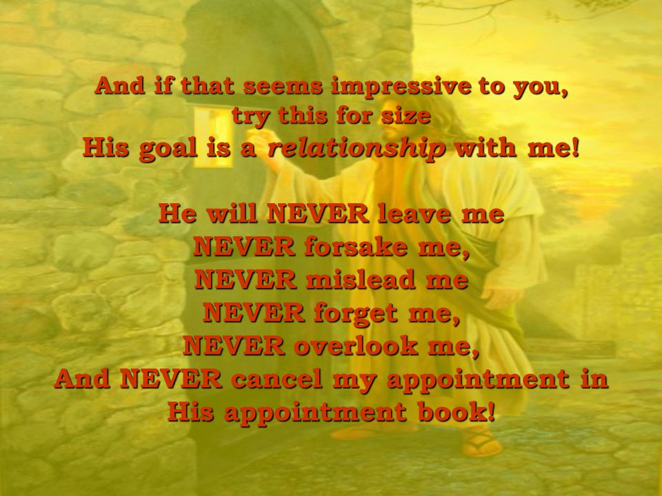 And if that seems impressive to you, try this for size His goal is a relationship with me.