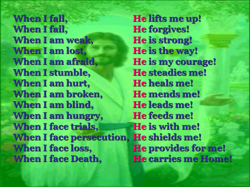 When I fall,. He lifts me up. When I fail,. He forgives