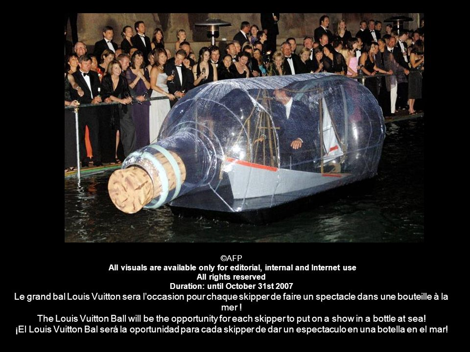 ©AFP All visuals are available only for editorial, internal and Internet use All rights reserved Duration: until October 31st 2007 Le grand bal Louis Vuitton sera l'occasion pour chaque skipper de faire un spectacle dans une bouteille à la mer .