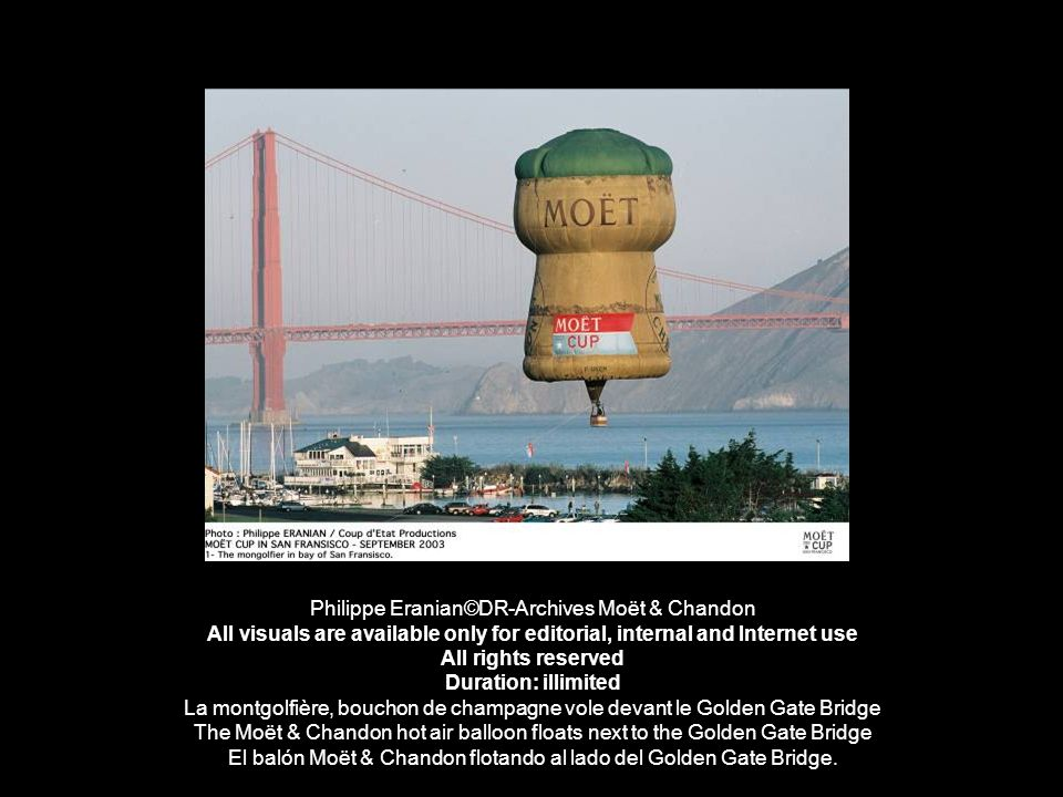 Philippe Eranian©DR-Archives Moët & Chandon All visuals are available only for editorial, internal and Internet use All rights reserved Duration: illimited La montgolfière, bouchon de champagne vole devant le Golden Gate Bridge The Moët & Chandon hot air balloon floats next to the Golden Gate Bridge El balón Moët & Chandon flotando al lado del Golden Gate Bridge.