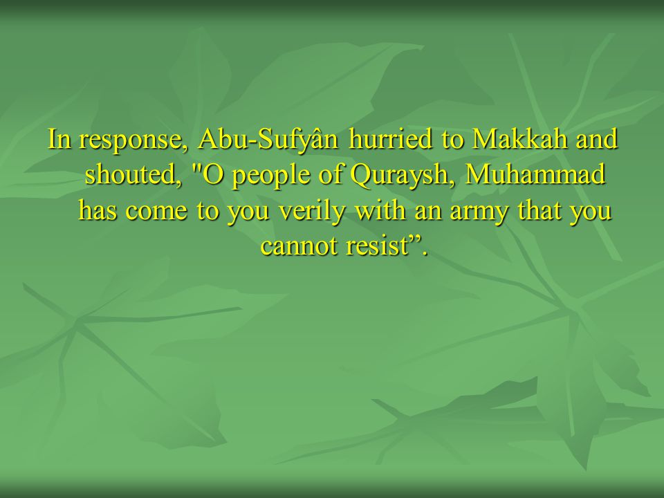 In response, Abu-Sufyân hurried to Makkah and shouted, O people of Quraysh, Muhammad has come to you verily with an army that you cannot resist .