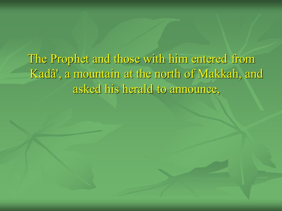 The Prophet and those with him entered from Kadâ , a mountain at the north of Makkah, and asked his herald to announce,