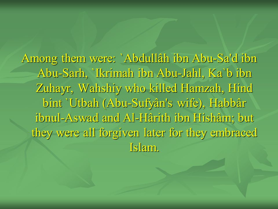Among them were: `Abdullâh ibn Abu-Sa d ibn Abu-Sarh, `Ikrimah ibn Abu-Jahl, Ka`b ibn Zuhayr, Wahshiy who killed Hamzah, Hind bint `Utbah (Abu-Sufyân s wife), Habbâr ibnul-Aswad and Al-Hârith ibn Hishâm; but they were all forgiven later for they embraced Islam.