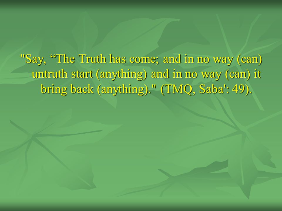 Say, The Truth has come; and in no way (can) untruth start (anything) and in no way (can) it bring back (anything). (TMQ, Saba : 49).