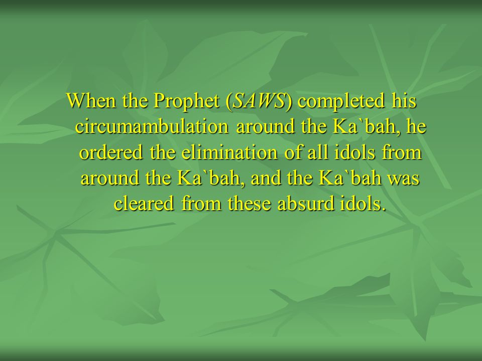 When the Prophet (SAWS) completed his circumambulation around the Ka`bah, he ordered the elimination of all idols from around the Ka`bah, and the Ka`bah was cleared from these absurd idols.