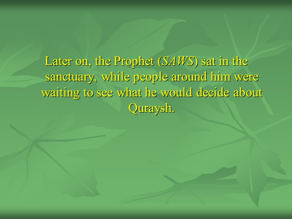 Later on, the Prophet (SAWS) sat in the sanctuary, while people around him were waiting to see what he would decide about Quraysh.