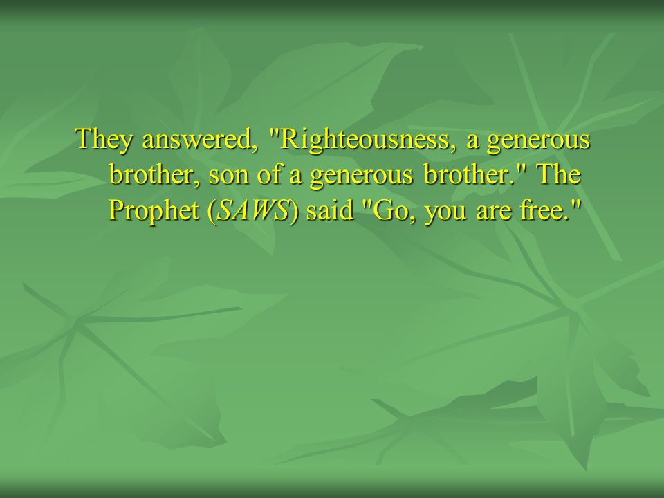 They answered, Righteousness, a generous brother, son of a generous brother. The Prophet (SAWS) said Go, you are free.