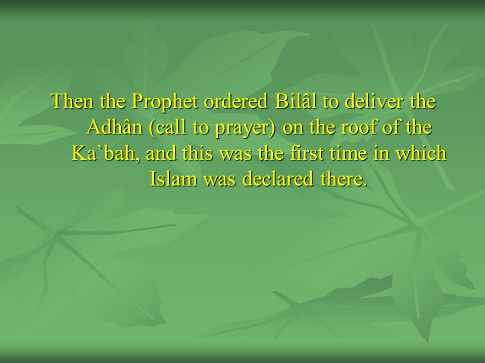 Then the Prophet ordered Bilâl to deliver the Adhân (call to prayer) on the roof of the Ka`bah, and this was the first time in which Islam was declared there.