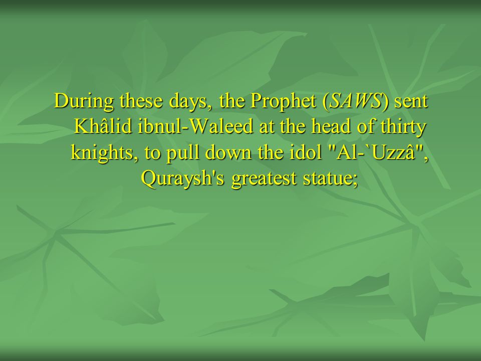 During these days, the Prophet (SAWS) sent Khâlid ibnul-Waleed at the head of thirty knights, to pull down the idol Al-`Uzzâ , Quraysh s greatest statue;