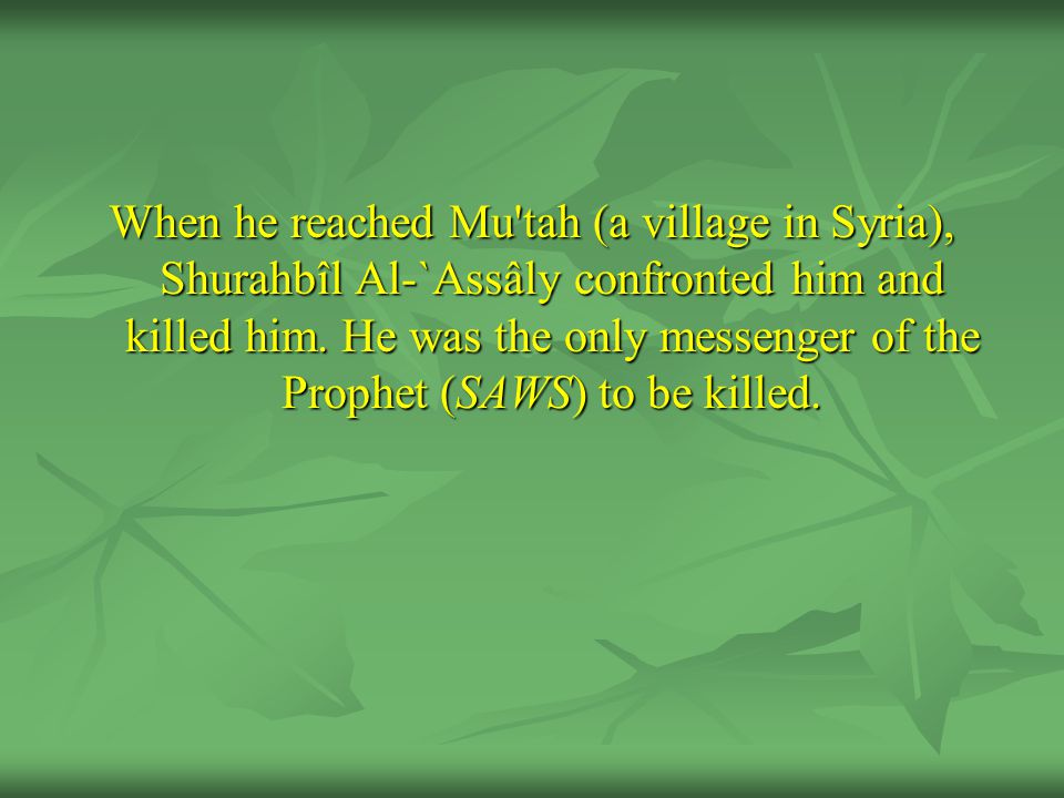 When he reached Mu tah (a village in Syria), Shurahbîl Al-`Assâly confronted him and killed him.