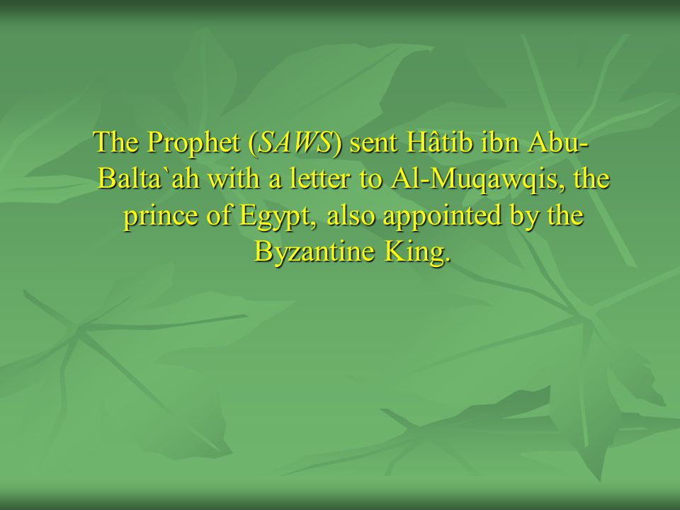 The Prophet (SAWS) sent Hâtib ibn Abu-Balta`ah with a letter to Al-Muqawqis, the prince of Egypt, also appointed by the Byzantine King.