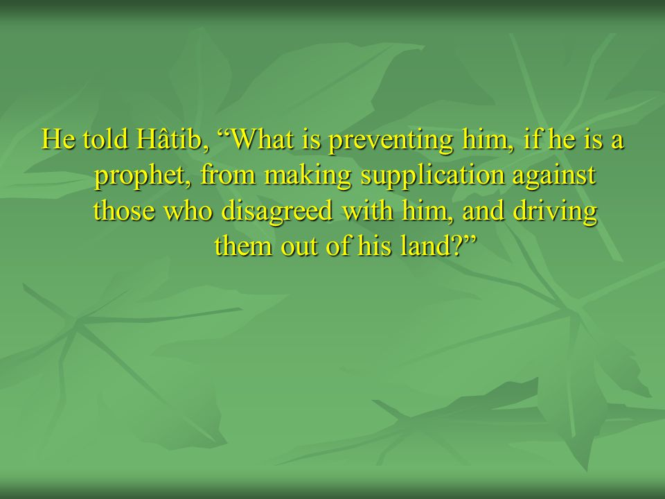 He told Hâtib, What is preventing him, if he is a prophet, from making supplication against those who disagreed with him, and driving them out of his land