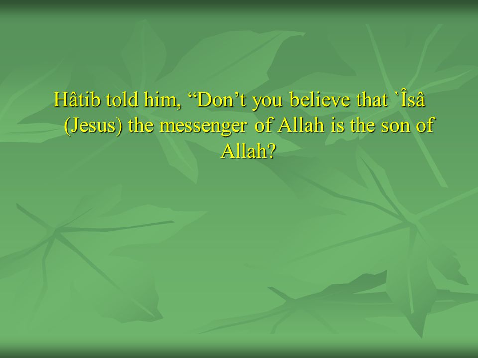 Hâtib told him, Don't you believe that `Îsâ (Jesus) the messenger of Allah is the son of Allah