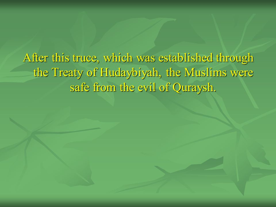 After this truce, which was established through the Treaty of Hudaybiyah, the Muslims were safe from the evil of Quraysh.