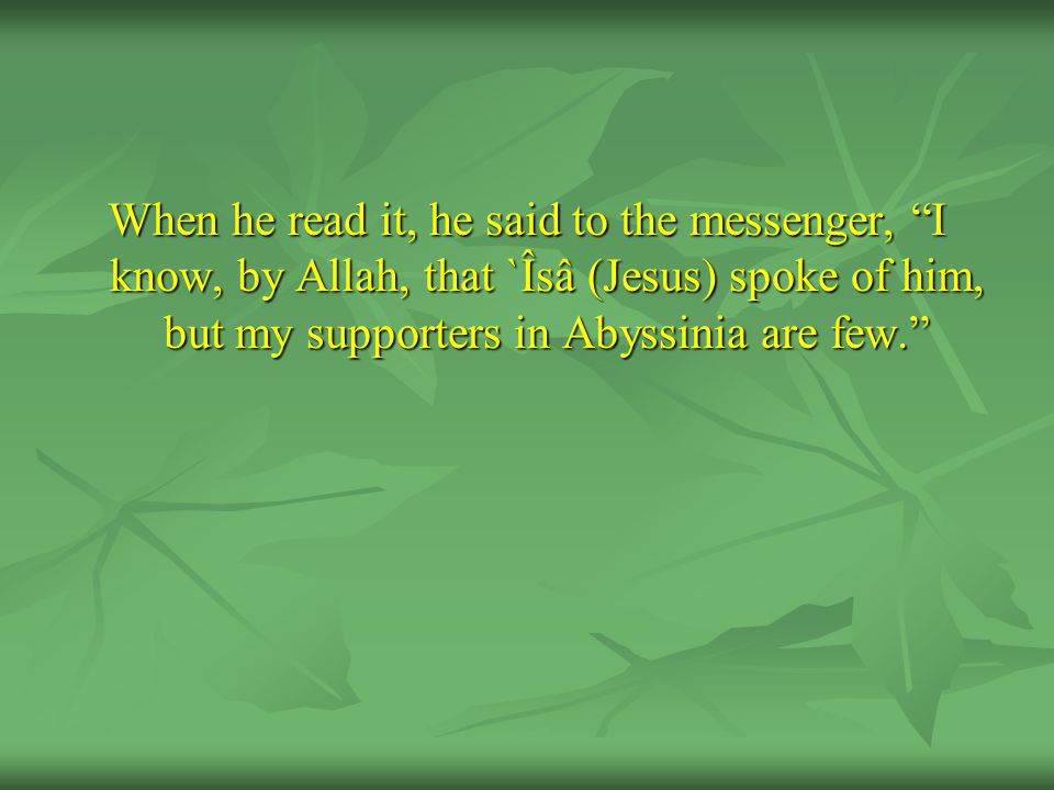 When he read it, he said to the messenger, I know, by Allah, that `Îsâ (Jesus) spoke of him, but my supporters in Abyssinia are few.