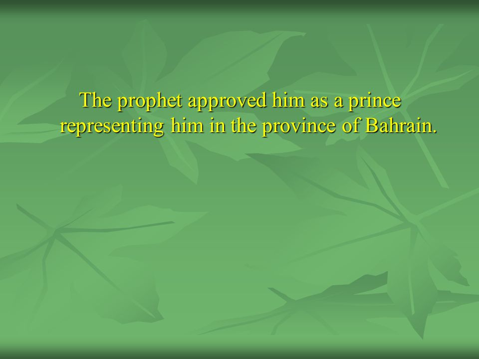 The prophet approved him as a prince representing him in the province of Bahrain.