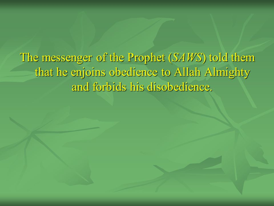 The messenger of the Prophet (SAWS) told them that he enjoins obedience to Allah Almighty and forbids his disobedience.
