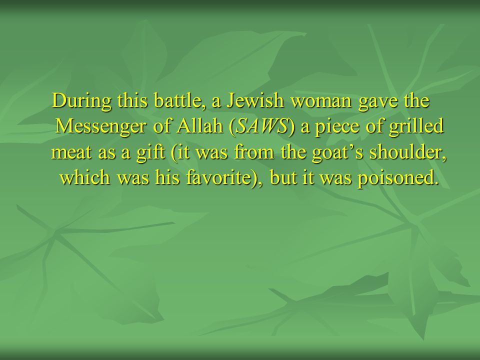 During this battle, a Jewish woman gave the Messenger of Allah (SAWS) a piece of grilled meat as a gift (it was from the goat's shoulder, which was his favorite), but it was poisoned.